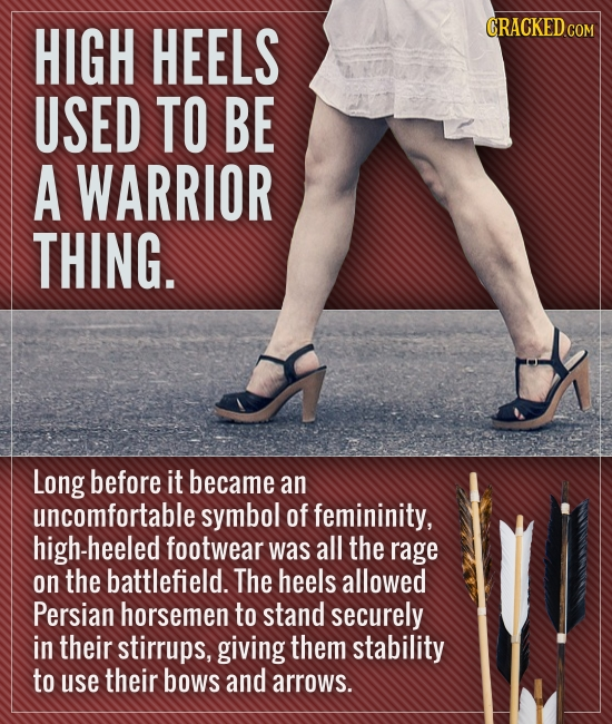 HIGH HEELS CRACKEDcO USED TO BE A WARRIOR THING. Long before it became an uncomfortable symbol of femininity, high-heeled footwear was all the rage on