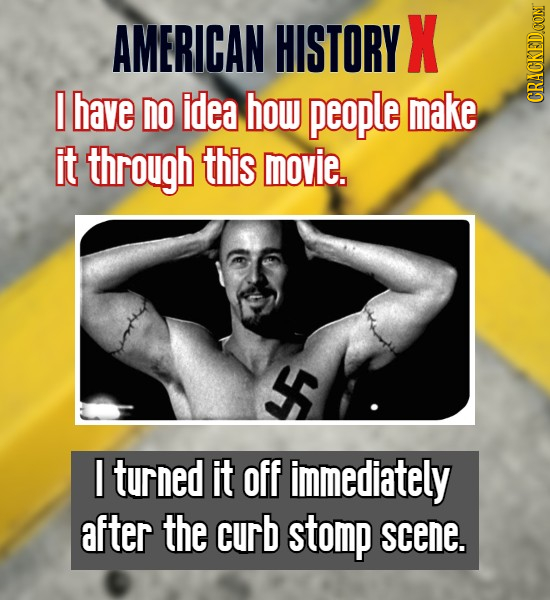 AMERICAN HISTORY X have no idea how people make CRACKEDOONT it through this movie. turned it off immediately after the curb stomp scene.