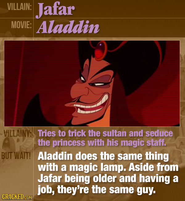 VILLAIN: Jafar MOVIE: Aladdin VILLAINY: Tries to trick the sultan and seduce the princess with his magic staff. BUT WAIT! Aladdin does the same thing