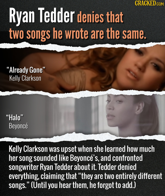 Ryan Tedder denies that two songs he wrote are the same. Already Gone Kelly Clarkson Halo Beyonce Kelly Clarkson was upset when she learned how mu