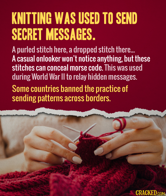 KNITTING WAS USED TO SEND SECRET MESSAGES. A purled stitch here, a dropped stitch there... A casual onlooker Won't notice anything, but these stitches