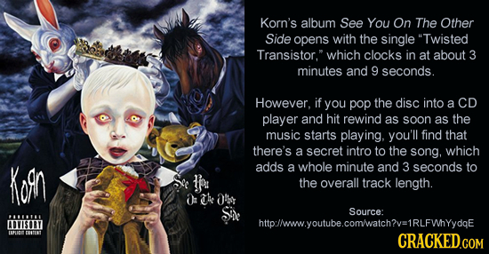 Korn's album See You On The Other Side opens with the single Twisted Transistor, which clocks in at about 3 minutes and 9 seconds. However. if you po