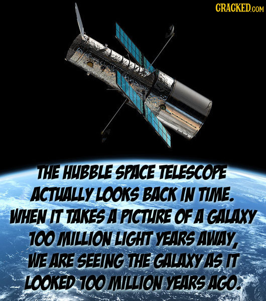 CRACKEDco THE HUBBLE SPACE TELESCOPE ACTHALLY LOOKS BACK IN TIME. WHEN IT TAKES A PICTHRE OF A GALAXY 100 MILLION LIGHT YEARS AWAy, WE ARE SEEING THE
