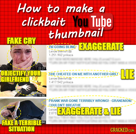 How to make a clickbait You Tube thumbnail FAKE CRY EXAGGERATE I'M GOING BLIND Lance Stewart 1.251.902 prikaza 23:27 OBJECTIFY YOUR LIE SHE CHEATED ON