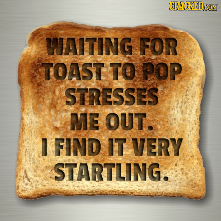 CRACKEDG WAITING FOR TOAST TO POP STRESSES ME OUT. FIND IT VERY STARTLING.