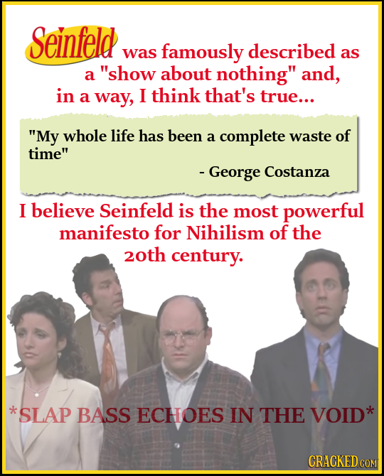 Seinfeld was famously described as a show about nothing and, in a way, I think that's true... My whole life has been a complete waste of time - Ge