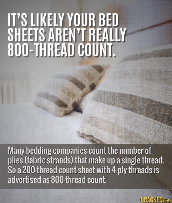 IT'S LIKELY YOUR BED SHEETS AREN'T REALLY 800-THREAD COUNT. Many bedding companies count the number of plies (fabric strands) that make up a single th