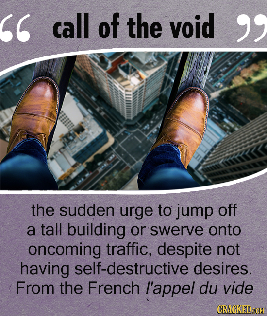call of the void  the sudden urge to jump off a tall building or swerve onto oncoming traffic, despite not having self-destructive desires. From th