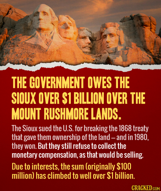 THE GOVERNMENT OWES THE SIOUX OVER $1 BILLION OVER THE MOUNT RUSHMORE LANDS. The Sioux sued the U.S. for breaking the 1868 treaty that gave them owner