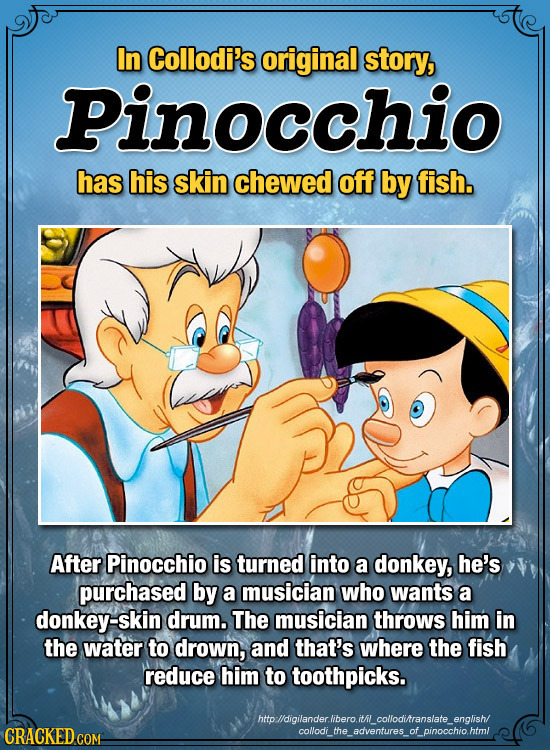 In Collodi's original story, Pinocchio has his skin chewed off by fish. After Pinocchio is turned into a donkey, he's purchased by a musician who want
