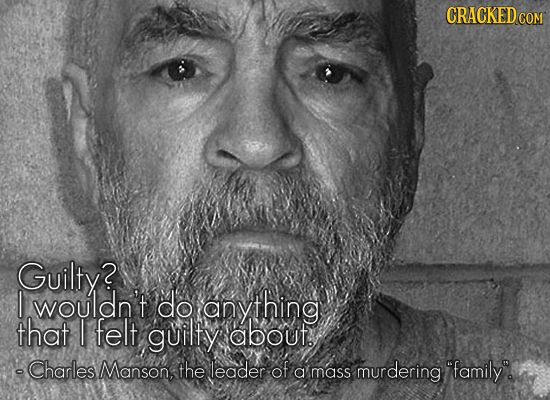 CRACKEDC COM Guilty? I wouldn't do anything that I felt guilty about -Charles Manson, the leader of a mass murdering family.