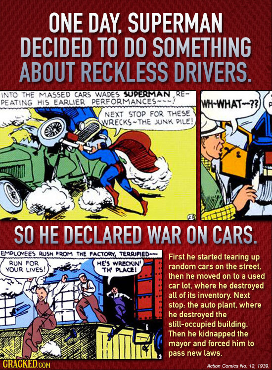 ONE DAY, SUPERMAN DECIDED TO DO SOMETHING ABOUT RECKLESS DRIVERS. INTO THE MASSED CARS WADES SUUPERMAN RE- PEATING HIS EARLIER PERFORMANCES- WH-WHAT-