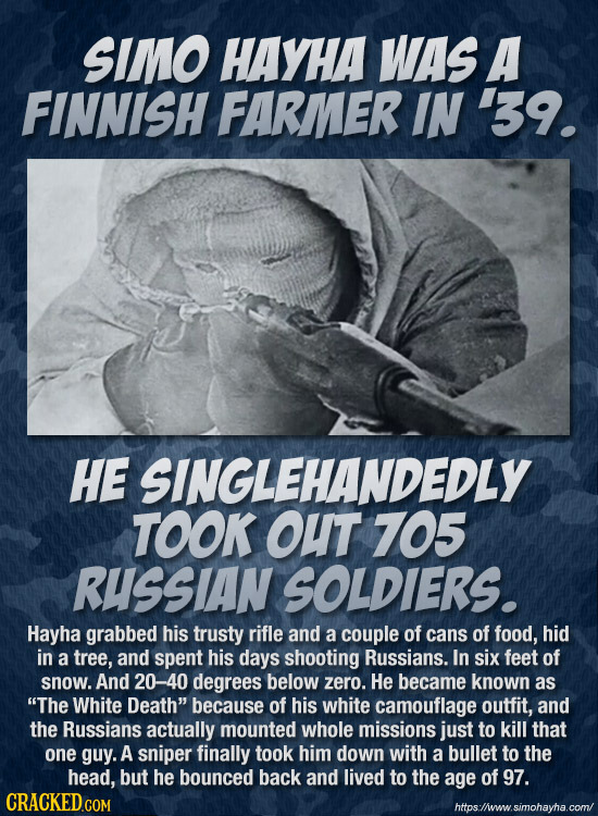 SIMO HAYHA WAS A FINNISH FARMER IN 39. HE SINGLEHANDEDLY TOOK OuT 705 RUSSIAN SOLDIERS. Hayha grabbed his trusty rifle and a couple of cans of food, h