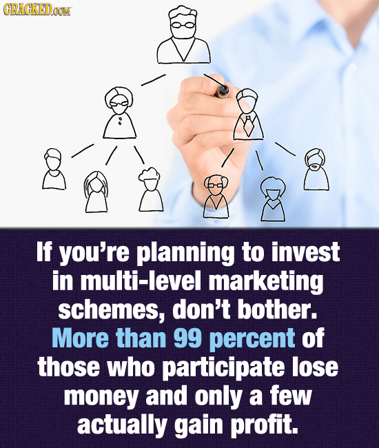 CRACKEDOON If you're planning to invest in multi-level marketing schemes, don't bother. More than 99 percent of those who participate lose money and o