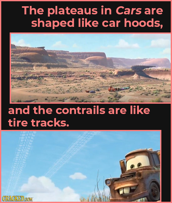 The plateaus in Cars are shaped like car hoods, and the contrails are like tire tracks. CRACKEIDOON