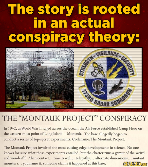 The story is rooted in an actual conspiracy theory: VIGILANCE. i STt D3RD AADAR SOUADRON THE MONTAUK PROJECT CONSPIRACY In 1942, as World War IL rag