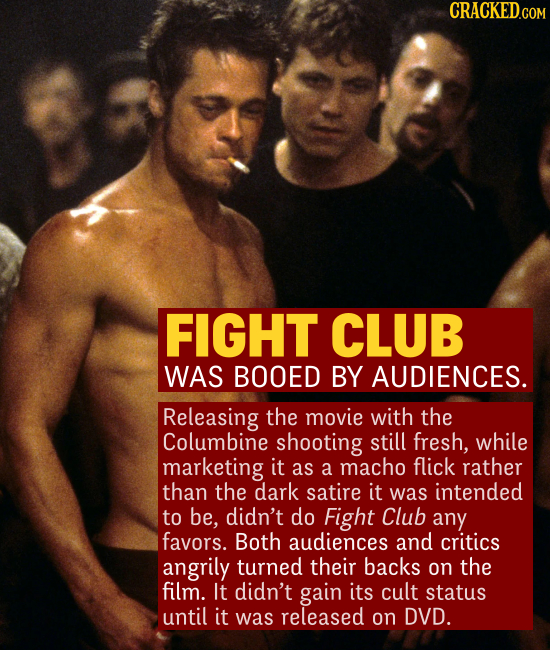 FIGHT CLUB WAS BOOED BY AUDIENCES. Releasing the movie with the Columbine shooting still fresh, while marketing it as a macho flick rather