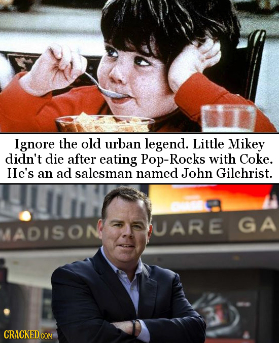 Ignore the old urban legend. Little Mikey didn't die after eating Pop-Rocks with Coke. He's an ad salesman named John Gilchrist. MADISON UARE GA