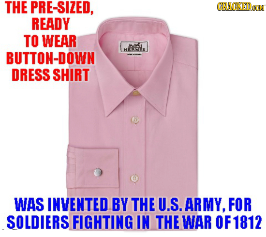 THE PRE-SIZED, CRACKEDCO READY TO WEAR bti BUTTON-DOWN HERMES DRESS SHIRT WAS INVENTED BY THE U.S. ARMY, FOR SOLDIERS FIGHTING IN THE WAR OF 1812