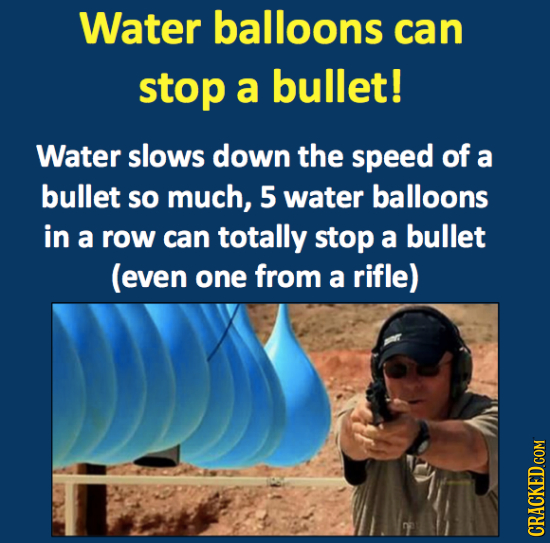 Water balloons can stop a bullet! Water slows down the speed of a bullet so much, 5 water balloons in a row can totally stop a bullet (even one from a