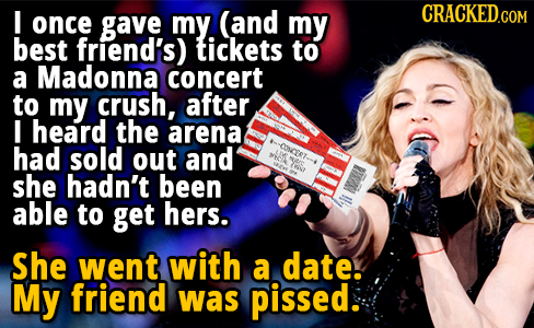 I (and CRACKEDGOM once gave my. my best friend's) tickets to a Madonna concert to my crush, after I heard the arena had sold out and SE she hadn't bee