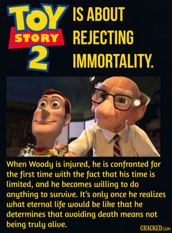 TOY IS ABOUT STORY REJECTING 2 IMMORTALITY. When Woody is injured, he is confronted for the first time with the fact that his time is limited, and he