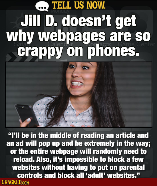 TELL US NOW. ivionaay Jill D. doesn't get why webpages are SO crappy on phones. I'll be in the middle of reading an article and an ad will pop up and