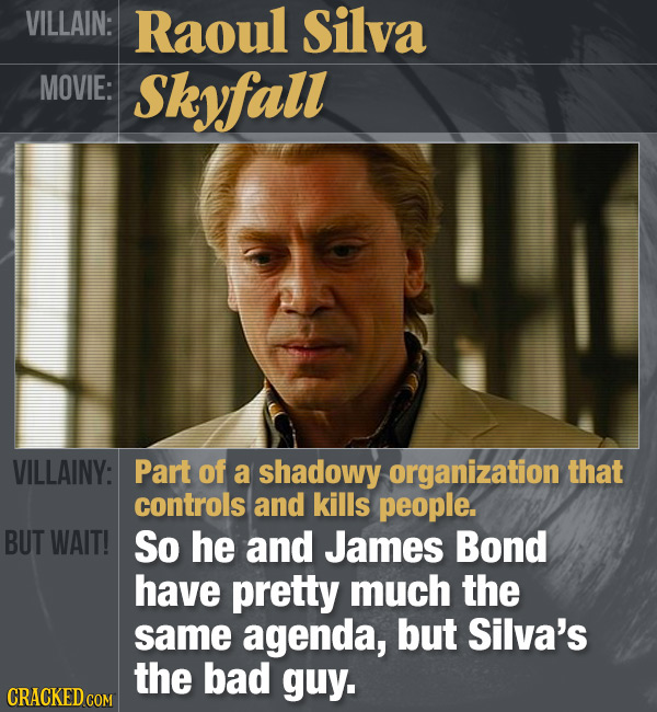 VILLAIN: Raoul Silva MOVIE: Skyfall VILLAINY: Part of a shadowy organization that controls and kills people. BUT WAIT! So he and James Bond have prett