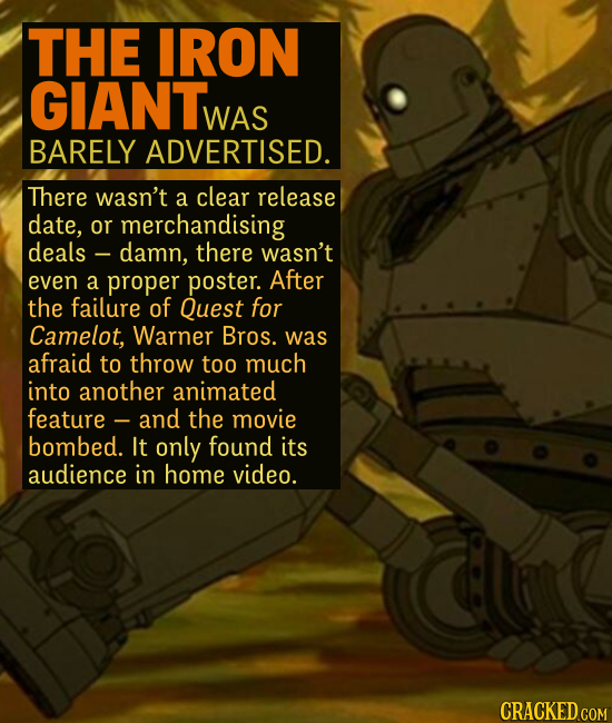 THE IRON GIANT WAS BARELY ADVERTISED. There wasn't a clear release date, or merchandising deals damn, there wasn't even a proper poster. After the fa