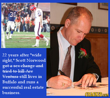 30 22 years after wide right, Scott Norwood got-a-sexelange-and triedto killAee Ventra-s till lives in Buffalo and runs a successful real estate bus