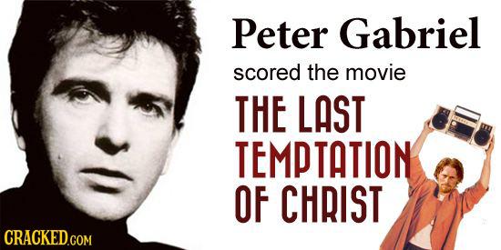 Peter Gabriel scored the movie THE LAST TEMPTATION OF CHRIST