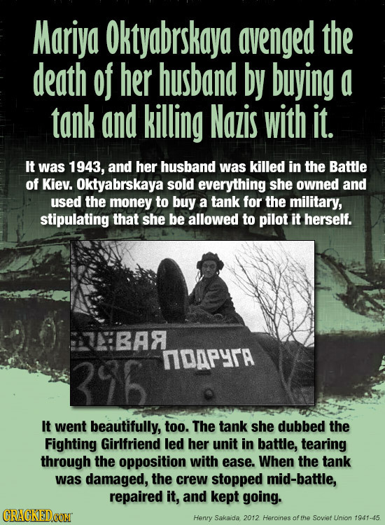 Mariya Oktyabrskaya avenged the death of her husband by buying a tank and killing Nazis with it. It was 1943, and her husband was killed in the Battle