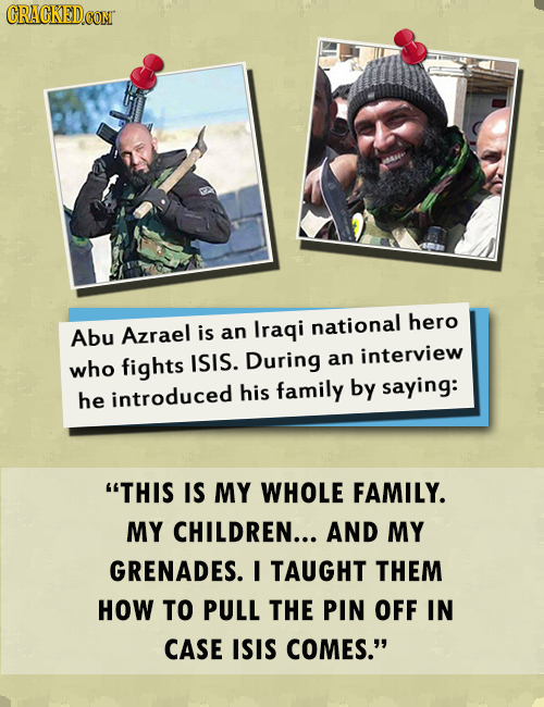 CRACKED CONT Abu Azrael is an Iraqi national hero who fights ISIS. During an interview introduced his family by saying: he THIS IS MY WHOLE FAMILY. M