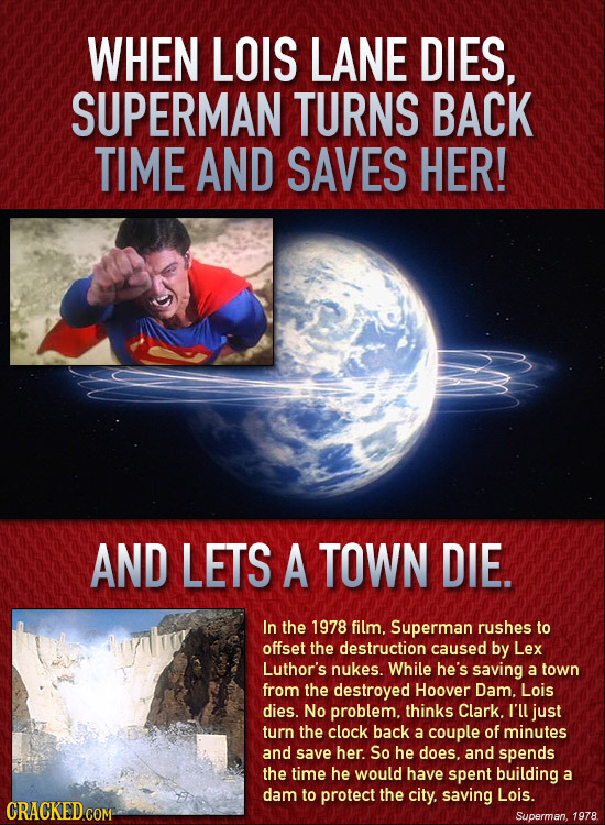 WHEN LOIS LANE DIES, SUPERMAN TURNS BACK TIME AND SAVES HER! AND LETS A TOWN DIE. In the 1978 film. Superman rushes to offset the destruction caused b