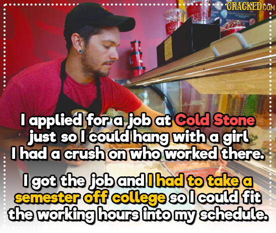 'CRACKED CO I applied for a job at Cold Stone just SO O could hang with a girl I had a crush on who worked there. 0 got the job and 0 had to take a se