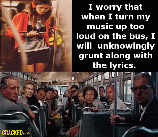 I worry that when I turn my music up too loud on the bus, I will unknowingly grunt along with the lyrics. CRACKED.COM