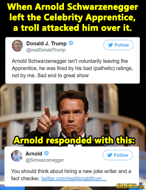 When Arnold Schwarzenegger left the Celebrity Apprentice, a troll attacked him over it. Donald J. Trump Follow @realDonaldTrump Arnold Schwarzenegger