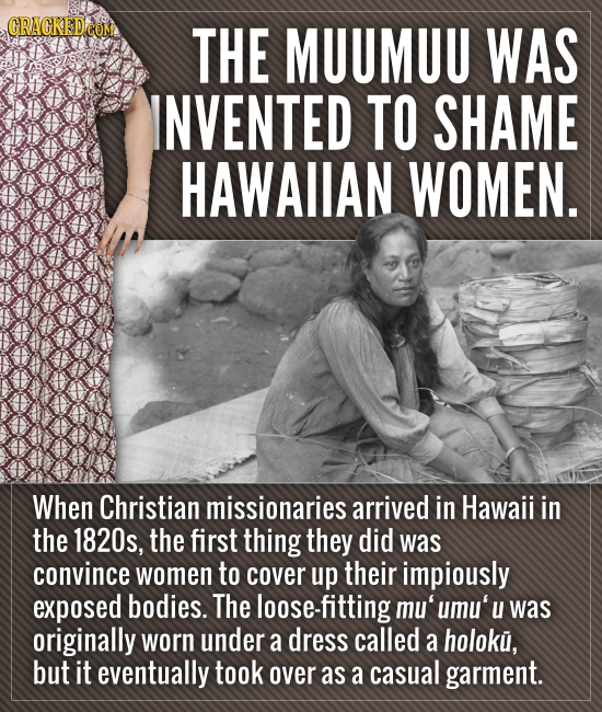 ORAOKEDCO THE MUUMUU WAS INVENTED TO SHAME HAWAIIAN WOMEN. When Christian missionaries arrived in Hawaii in the 1820s, the first thing they did was co