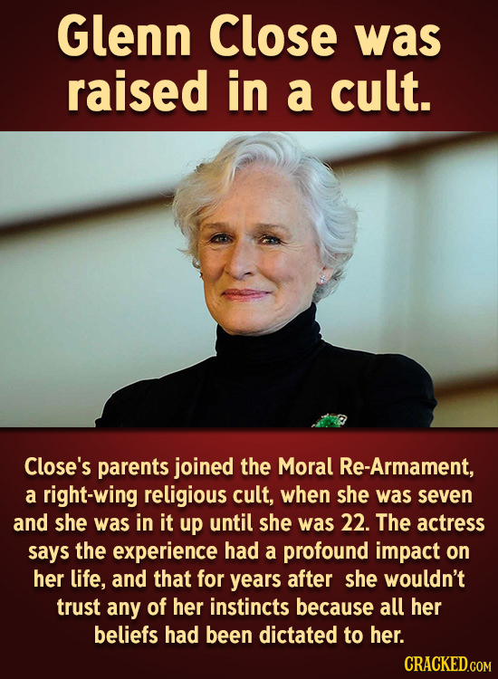 Glenn Close was raised in a cult. Close's parents joined the Moral Re-Armament, a right-wing religious cult, when she was seven and she was in it up u