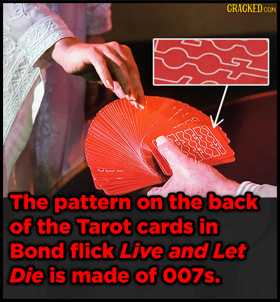CRACKEDC COM The pattern on the back of the Tarot cards in Bond flick Live and Let Die is made of OO7s.