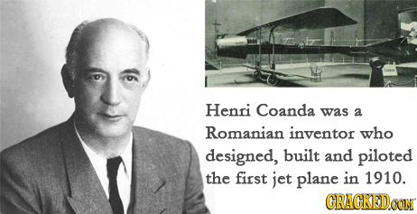 Henri Coanda was a Romanian inventor who designed, built and piloted the first jet plane in 1910. GRAGKED