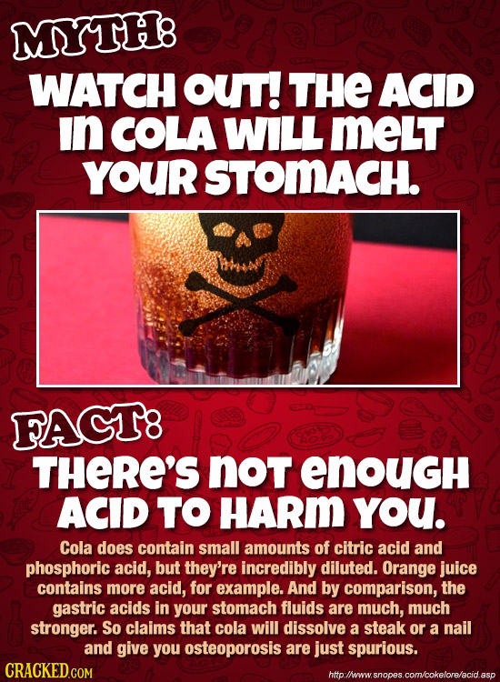 MYTH8 WATCH OUT! THE ACID In COLA WILL MeLT YOUr STOMACH. FAGT8 THERE'S noT enOuGH ACID TO HARm you. Cola does contain small amounts of citric acid an