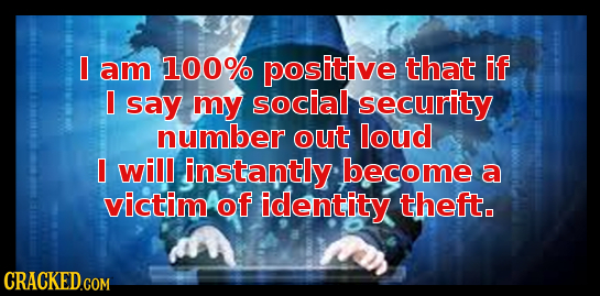I am 100% positive that if I say my social security number out loud I will instantly become a victim of identity theft.