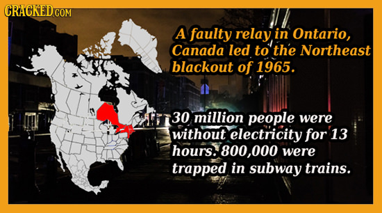 A faulty relay in Ontario, Canada led to the Northeast blackout of 1965. 30 million people were without electricity for 13 hours. 800, 000 were trappe