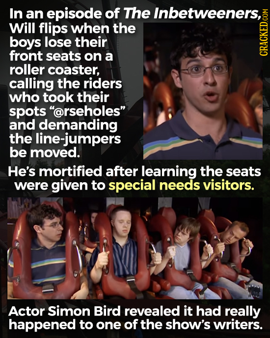 In an episode of The Inbetweeners, Will flips when the boys lose their front seats on a roller CRACKED COM coaster, calling the riders who took their