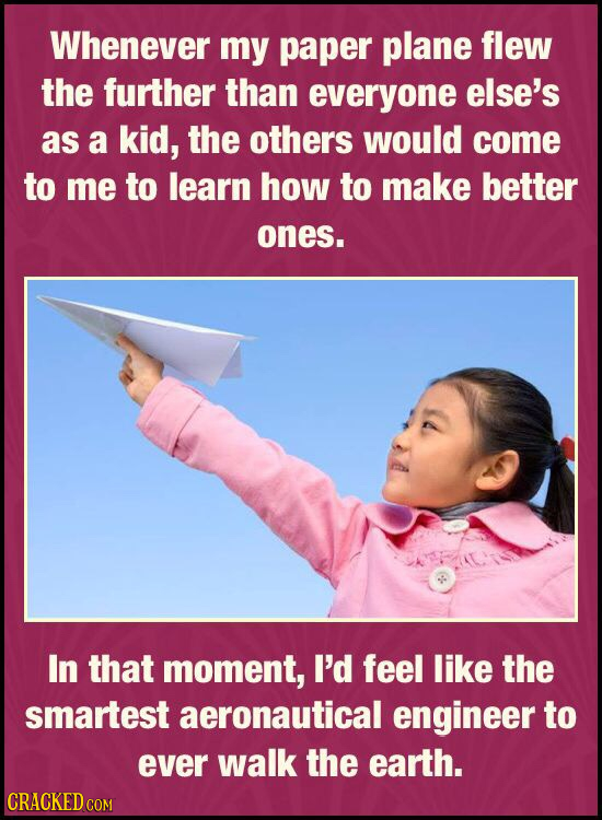 Whenever my paper plane flew the further than everyone else's as a kid, the others would come to me to learn how to make better ones. In that moment,