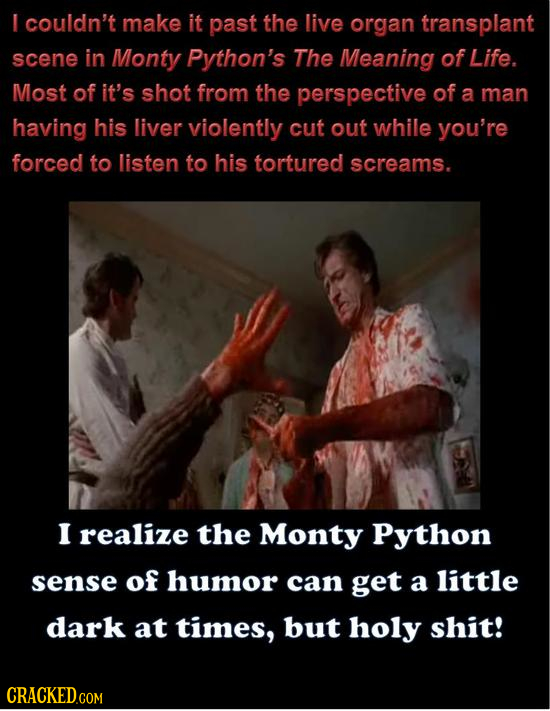 I couldn't make it past the live organ transplant scene in Monty Python's The Meaning of Life. Most of it's shot from the perspective of a man having