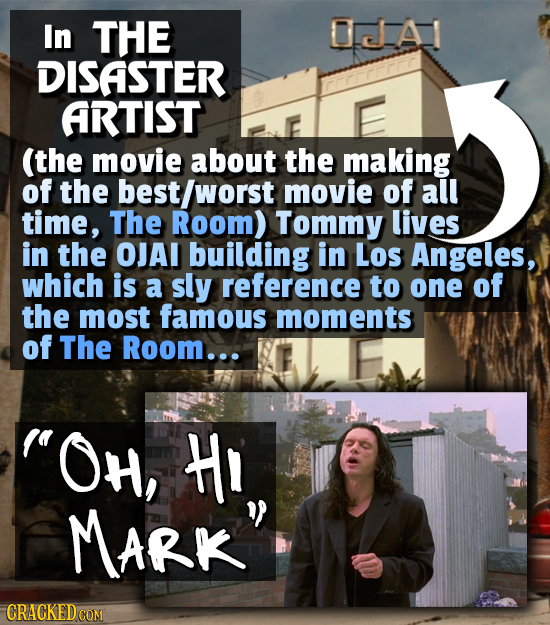 In THE 0A DISASTER ARTIST (the movie about the making of the best/worst movie of all time, The Room) Tommy lives in the OJAI building in Los Angeles,