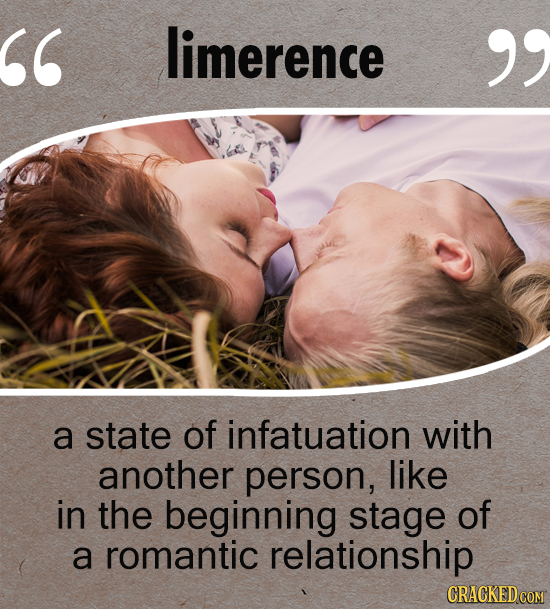 limerence  a state of infatuation with another person, like in the beginning stage of a romantic relationship CRACKED COM