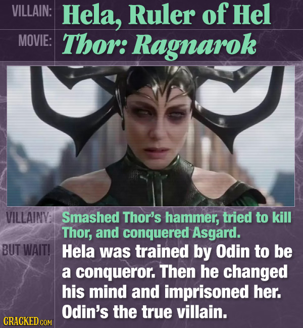 VILLAIN: Hela, Ruler of Hel MOVIE: Thor: Ragnarok VILLAINV: Smashed Thor's hammer, tried to kill Thor, and conquered Asgard. BUT WAIT! Hela was traine